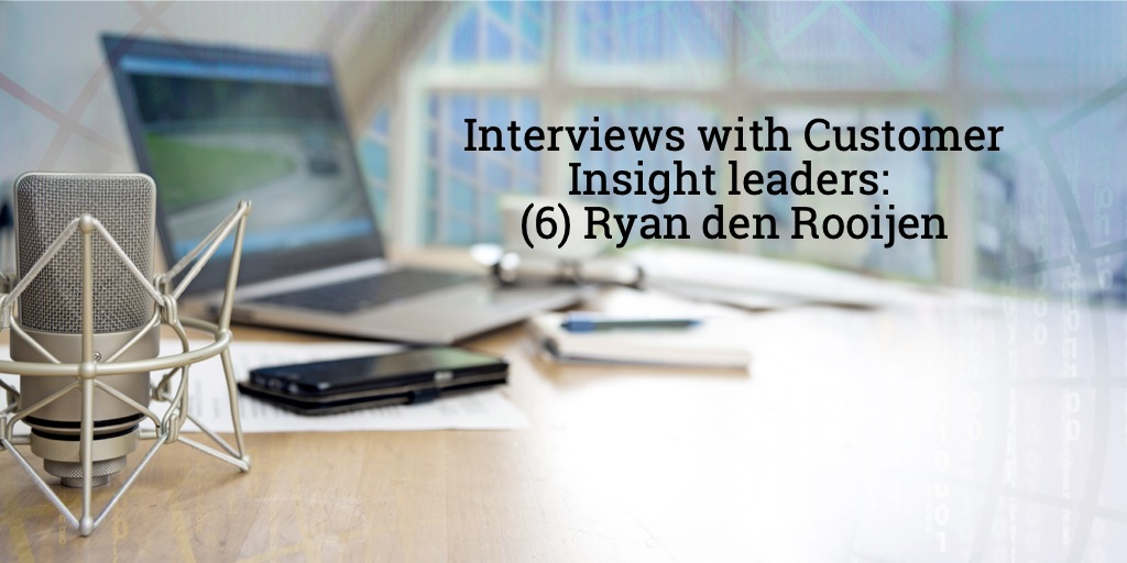 Audio interviews with Customer Insight Leaders: (6) Ryan den Rooijen